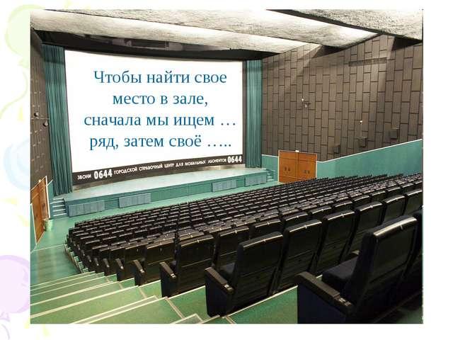 Чтобы найти свое место в зале, сначала мы ищем … ряд, затем своё …..