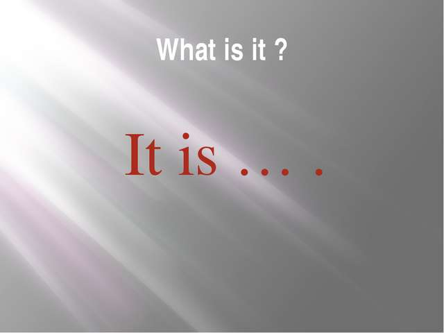 What is it ? It is … .