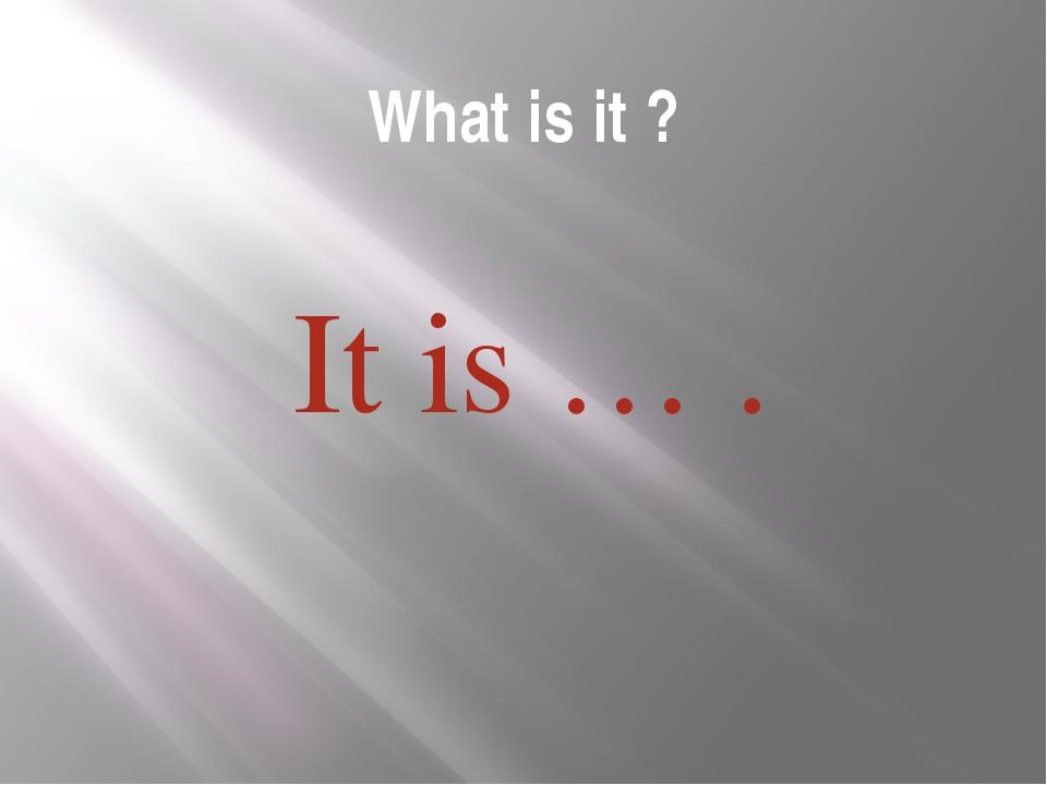What is it ? It is … .