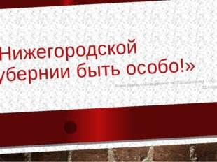 «Нижегородской губернии быть особо!» Есина Ирина Александровна, МОУ Шараповск