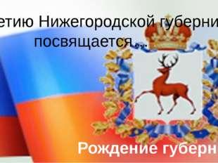300-летию Нижегородской губернии посвящается… Рождение губернии