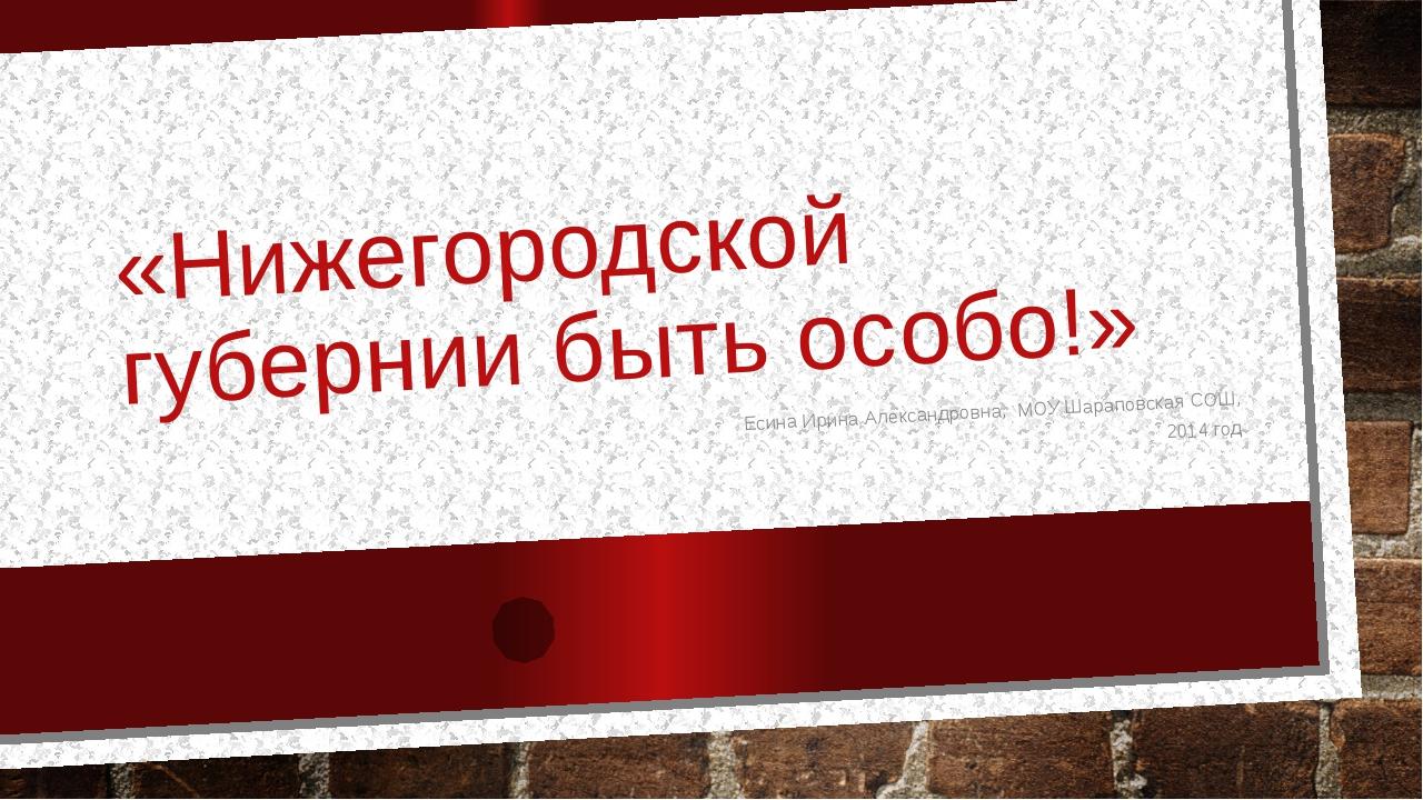 «Нижегородской губернии быть особо!» Есина Ирина Александровна, МОУ Шараповск...