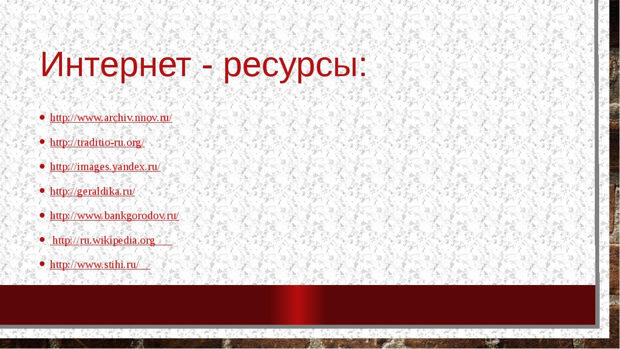 Интернет - ресурсы: http://www.archiv.nnov.ru/ http://traditio-ru.org/ http:/...