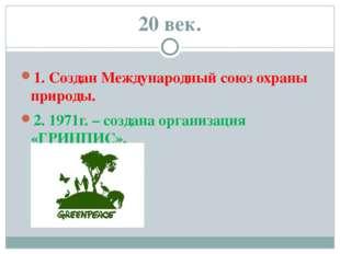20 век. 1. Создан Международный союз охраны природы. 2. 1971г. – создана орга