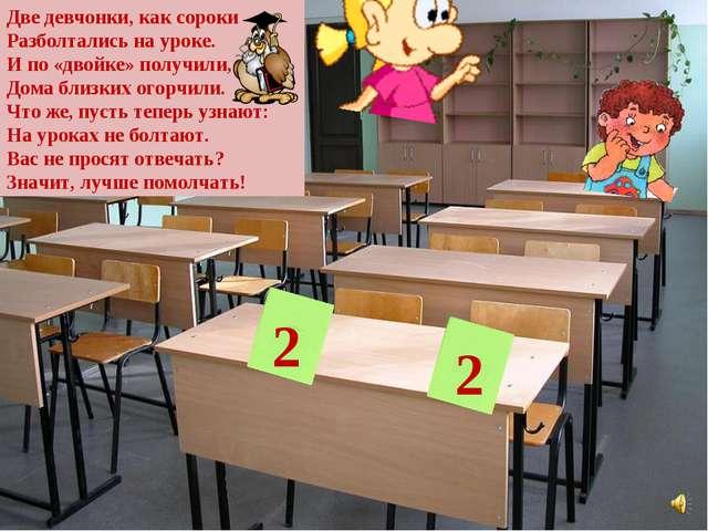 2 2 Две девчонки, как сороки Разболтались на уроке. И по «двойке» получили, Д...