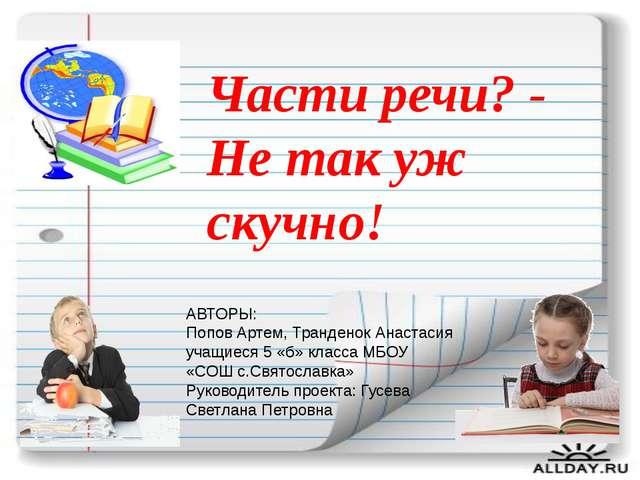 Части речи? - Не так уж скучно! АВТОРЫ: Попов Артем, Транденок Анастасия уча...