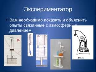 Экспериментатор Вам необходимо показать и объяснить опыты связанные с атмосфе