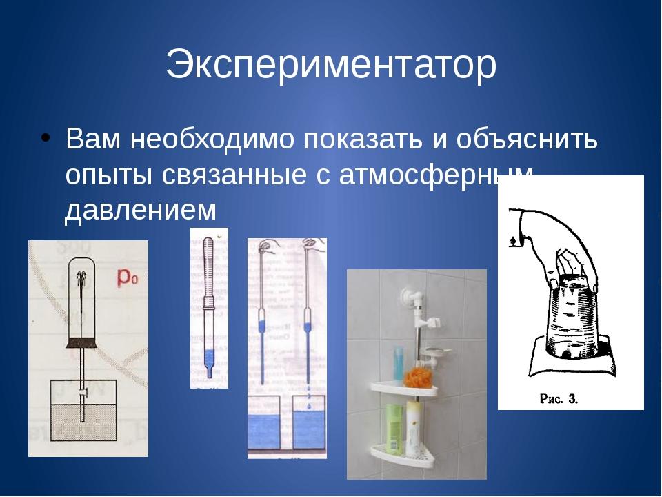 Экспериментатор Вам необходимо показать и объяснить опыты связанные с атмосфе...