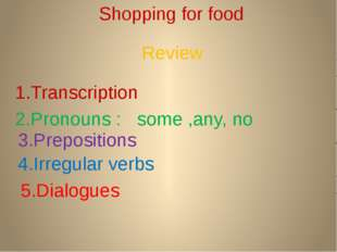 Shopping for food 1.Transcription 2.Pronouns : some ,any, no 3.Prepositions 4