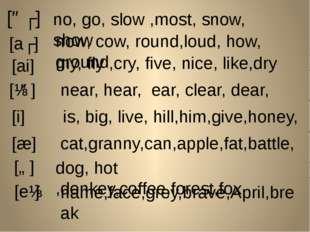 [əʊ] no, go, slow ,most, snow, show [аʊ] now, cow, round,loud, how, ground [