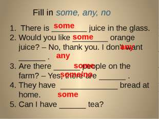 Fill in some, any, no 1. There is ________ juice in the glass. Would you like