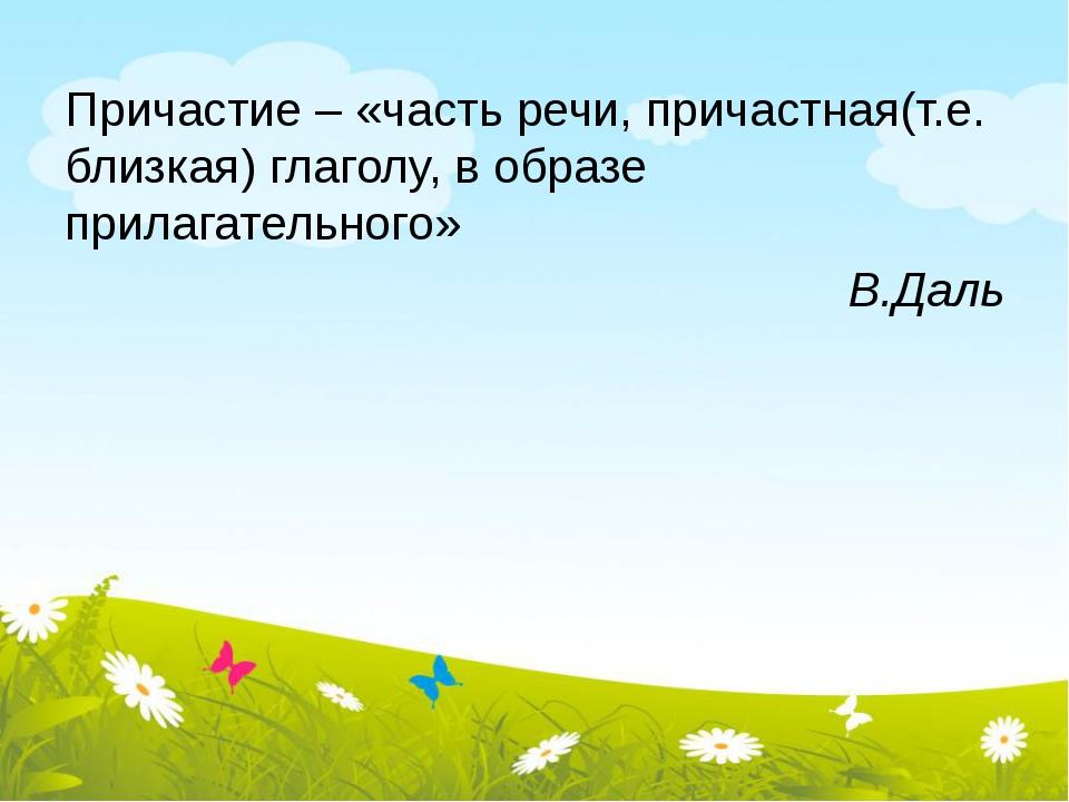 Причастие – «часть речи, причастная(т.е. близкая) глаголу, в образе прилагате...