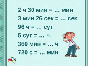 2 ч 30 мин = … мин 3 мин 26 сек = … сек 96 ч = … сут 5 сут = … ч 360 мин = …