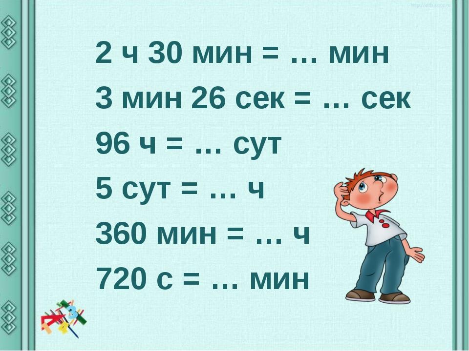 2 ч 30 мин = … мин 3 мин 26 сек = … сек 96 ч = … сут 5 сут = … ч 360 мин = …...