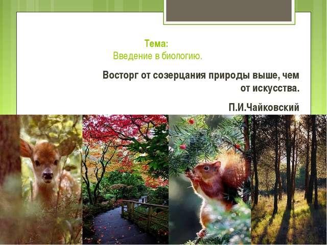 Тема: Введение в биологию. Восторг от созерцания природы выше, чем от искусс...