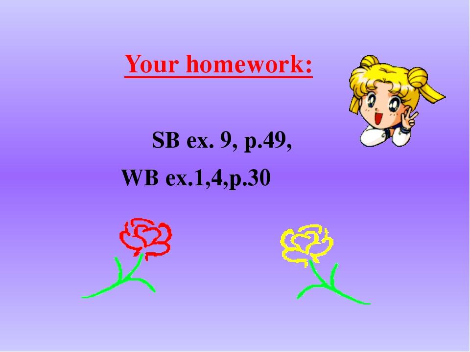 Your homework: SB ex. 9, p.49, WB ex.1,4,p.30