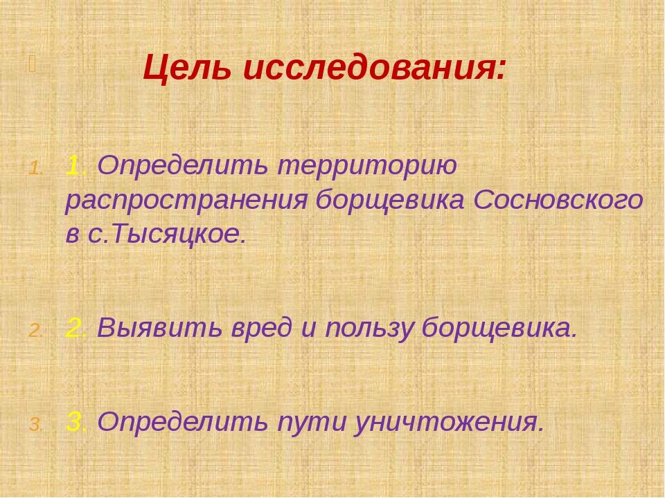 Цель исследования: 1. Определить территорию распространения борщевика Соснов...