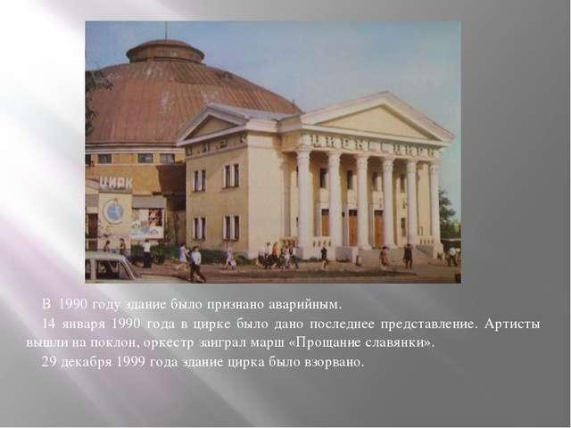 В 1990 году здание было признано аварийным. 14 января 1990 года в цирке было...
