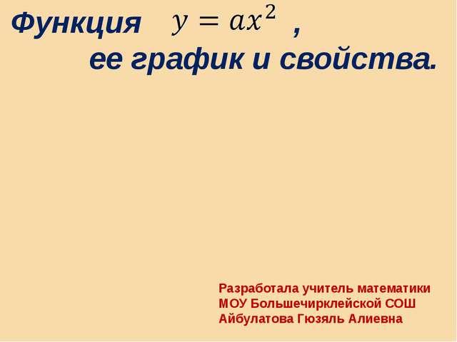 Функция , ее график и свойства. Разработала учитель математики МОУ Большечир...