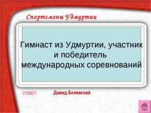 Спортсмены Удмуртии ОТВЕТ: Давид Белявский Гимнаст из Удмуртии, участник и по