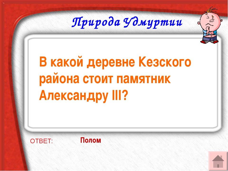 Природа Удмуртии В какой деревне Кезского района стоит памятник Александру II...