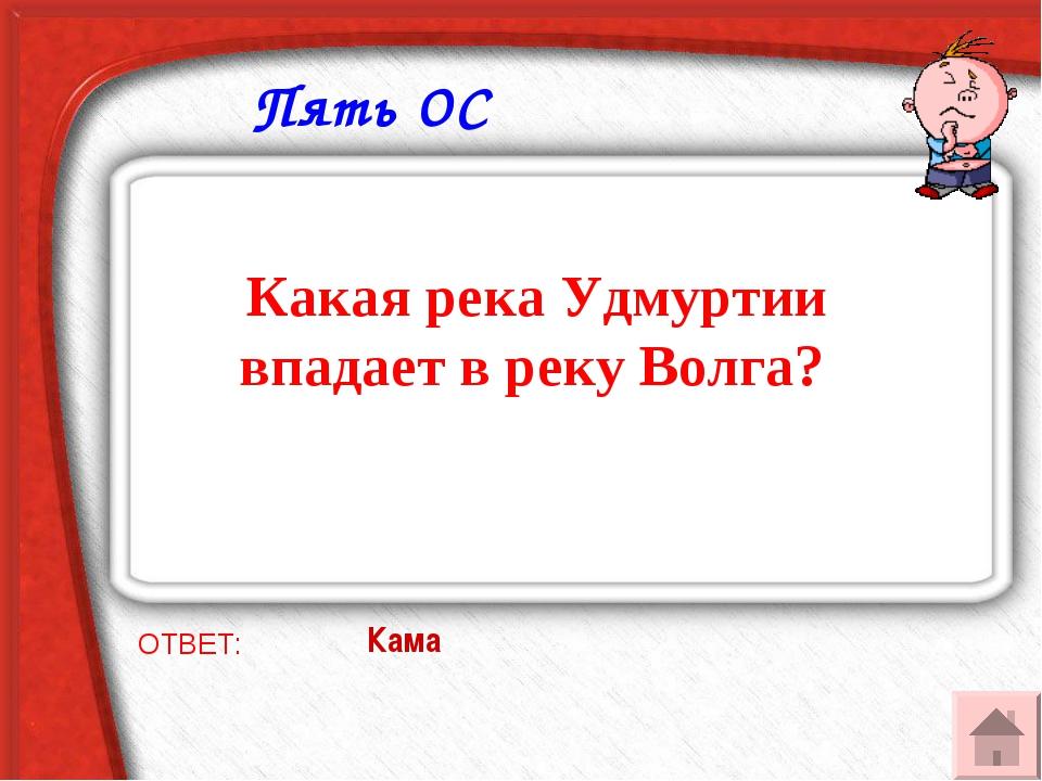 Пять ОС Какая река Удмуртии впадает в реку Волга? ОТВЕТ: Кама