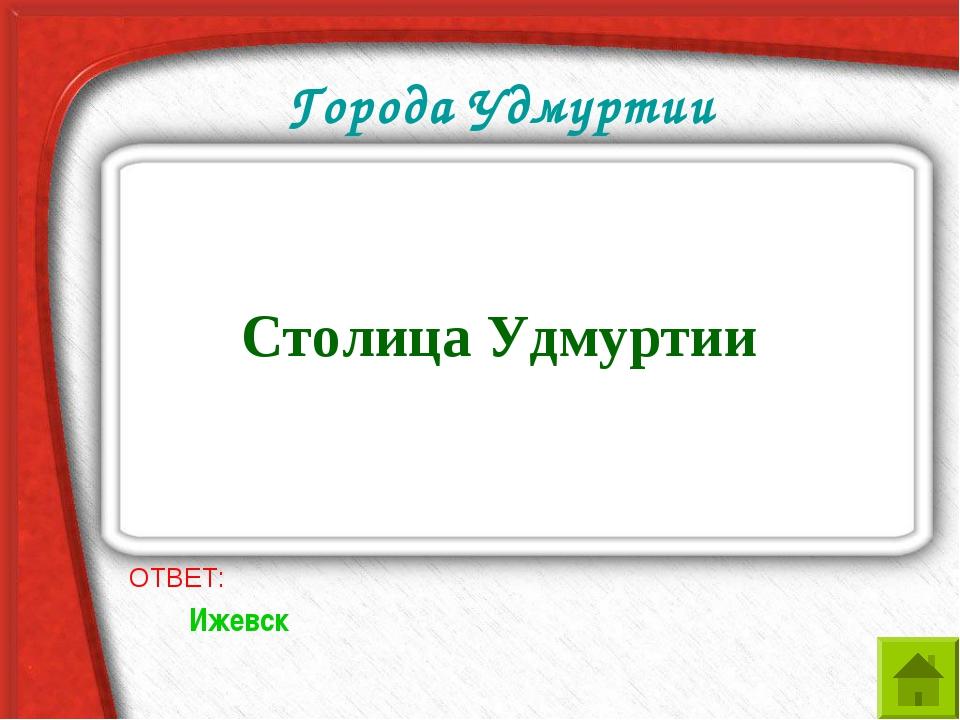 Города Удмуртии Столица Удмуртии ОТВЕТ: Ижевск