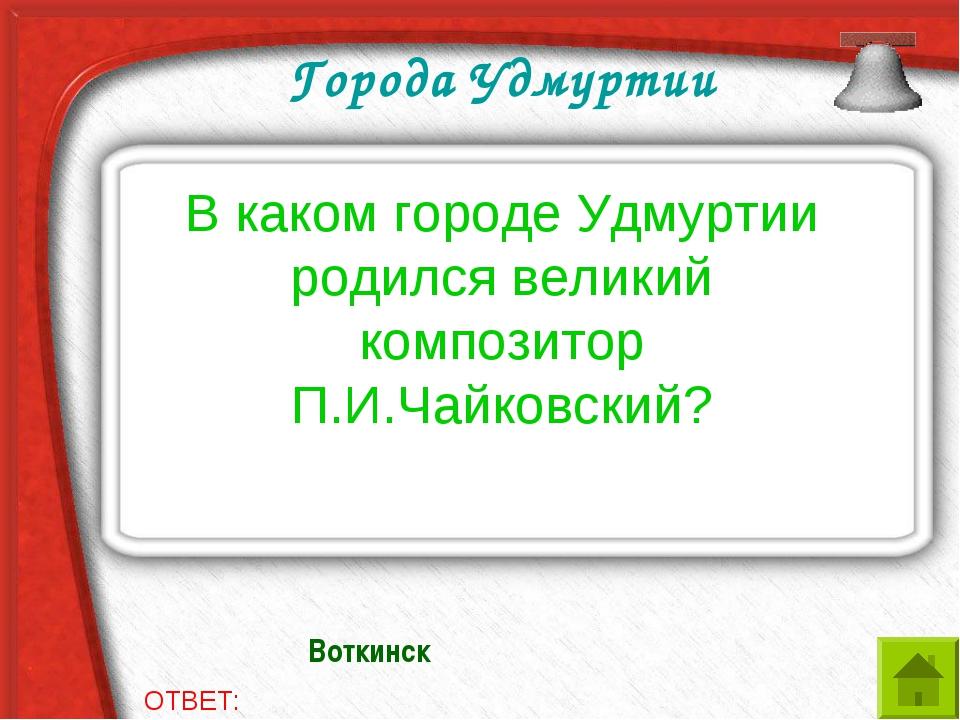 Города Удмуртии В каком городе Удмуртии родился великий композитор П.И.Чайков...