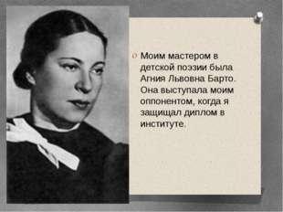 Моим мастером в детской поэзии была Агния Львовна Барто. Она выступала моим