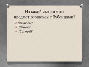 """Из какой сказки этот предмет:горшочек с бубенцами? """"Свинопас"""" """"Огниво"""" """"Солов"""