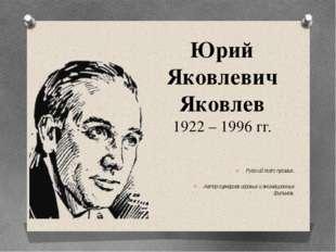 Юрий Яковлевич Яковлев 1922 – 1996 гг. Русский поэт, прозаик. Автор сценариев