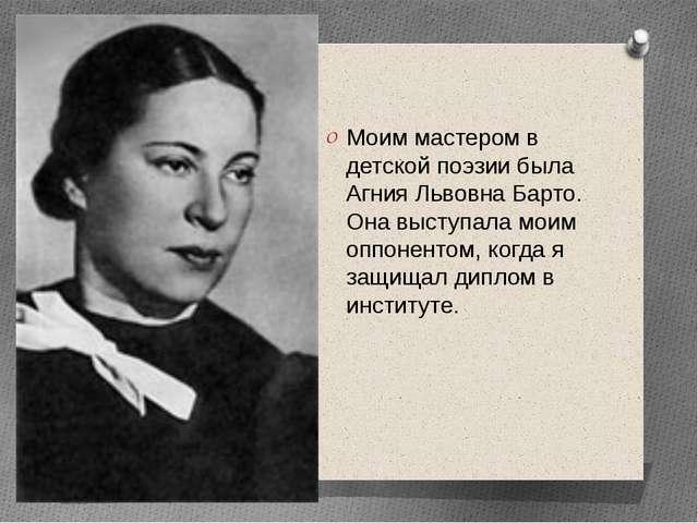 Моим мастером в детской поэзии была Агния Львовна Барто. Она выступала моим...