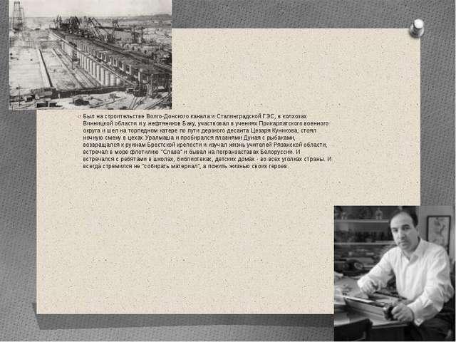 Был на строительстве Волго-Донского канала и Сталинградской ГЭС, в колхозах...
