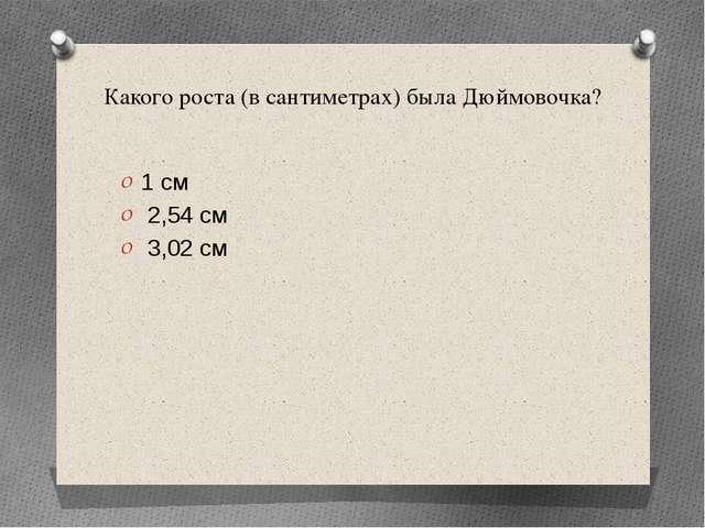 Какого роста (в сантиметрах) была Дюймовочка? 1 см 2,54 см 3,02 см