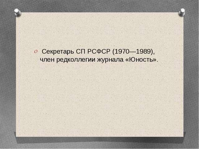 Секретарь СП РСФСР (1970—1989), член редколлегии журнала «Юность».