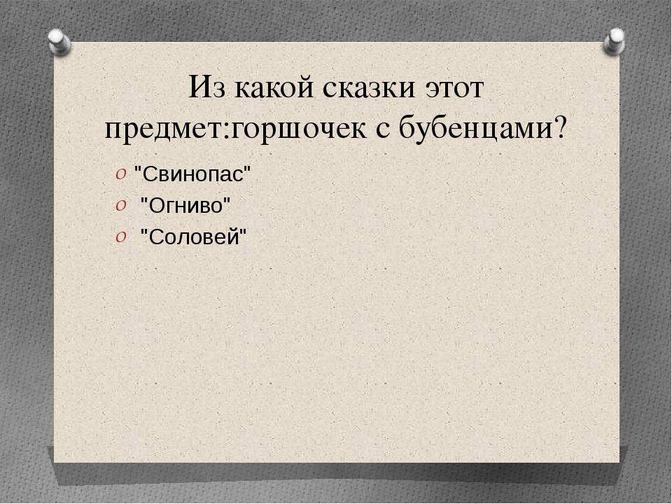 """Из какой сказки этот предмет:горшочек с бубенцами? """"Свинопас"""" """"Огниво"""" """"Солов..."""