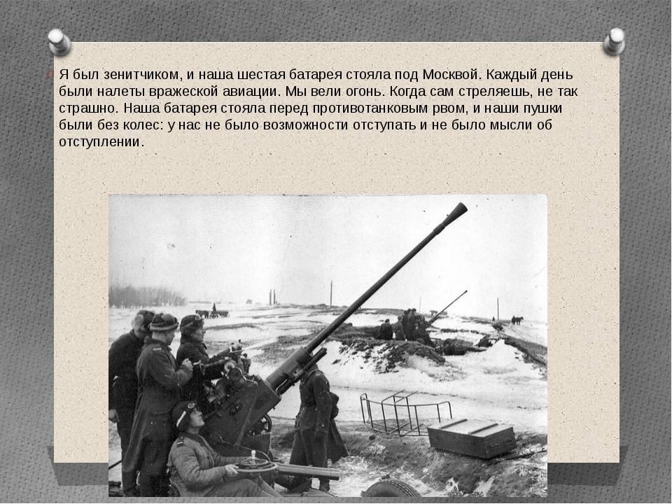 Я был зенитчиком, и наша шестая батарея стояла под Москвой. Каждый день были...
