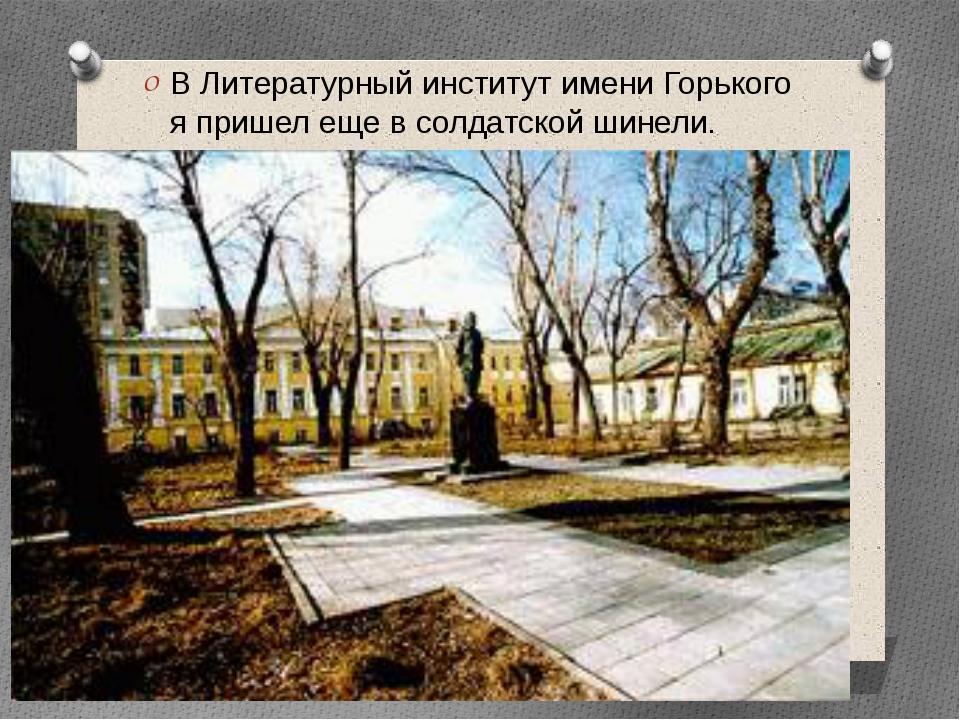 В Литературный институт имени Горького я пришел еще в солдатской шинели.