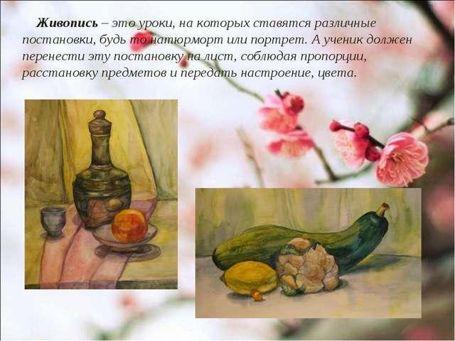 Живопись – это уроки, на которых ставятся различные постановки, будь то натю...