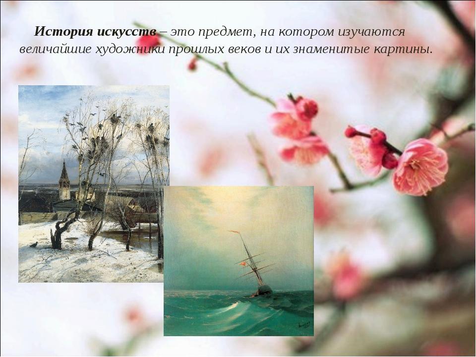 История искусств – это предмет, на котором изучаются величайшие художники пр...