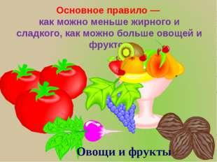 Основное правило — как можно меньше жирного и сладкого, как можно больше овощ