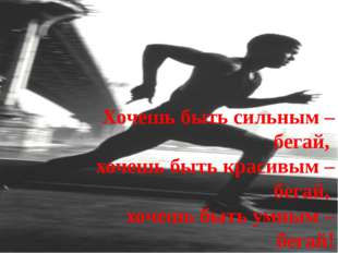 Хочешь быть сильным – бегай, хочешь быть красивым – бегай, хочешь быть умным
