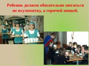 Ребенок должен обязательно питаться не всухомятку, а горячей пищей.