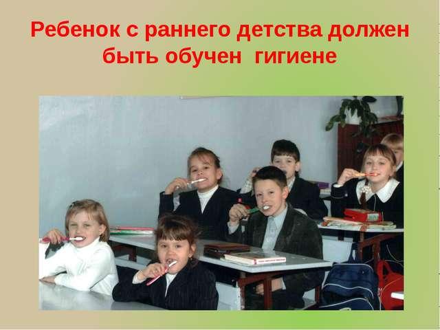 Ребенок с раннего детства должен быть обучен гигиене