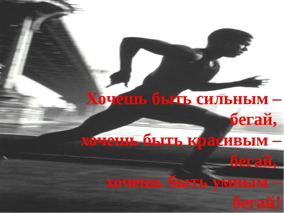 Хочешь быть сильным – бегай, хочешь быть красивым – бегай, хочешь быть умным...