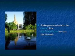 Shakespeare was buried in the chancel of the Holy Trinity Church two days aft