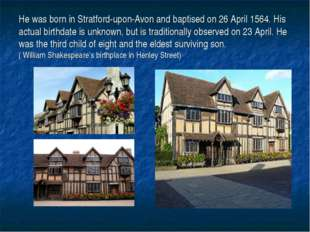 He was born in Stratford-upon-Avon and baptised on 26 April 1564. His actual