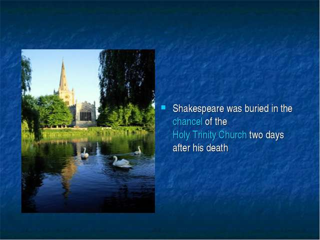 Shakespeare was buried in the chancel of the Holy Trinity Church two days aft...