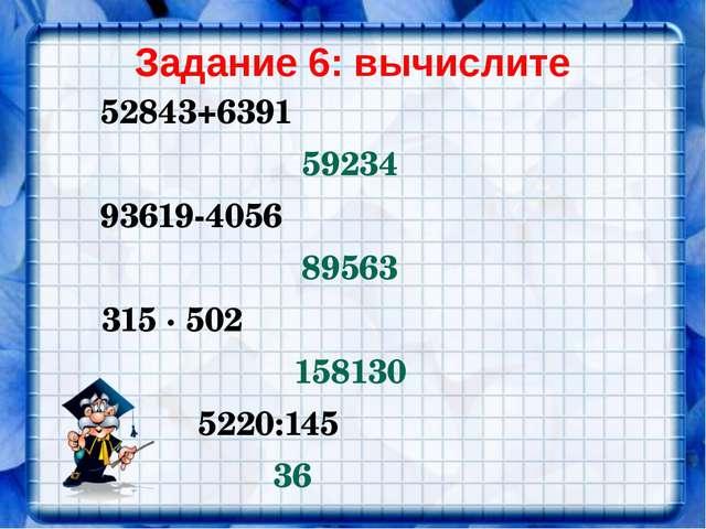 Задание 6: вычислите 52843+6391 59234 93619-4056 89563 315 ∙ 502 158130 5220:...