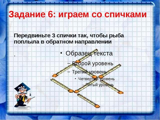 Задание 6: играем со спичками Передвиньте 3 спички так, чтобы рыба поплыла в...
